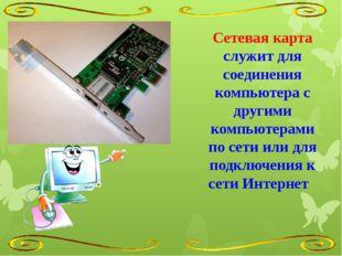 Сетевая карта служит для соединения компьютера с другими компьютерами по сети