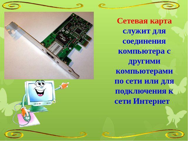 Сетевая карта служит для соединения компьютера с другими компьютерами по сети...