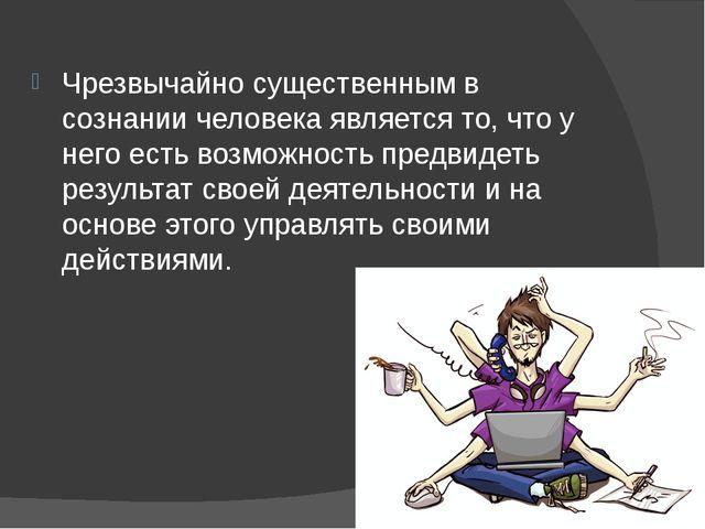 Чрезвычайно существенным в сознании человека является то, что у него есть во...