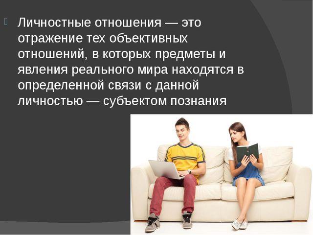 Личностные отношения — это отражение тех объективных отношений, в которых пре...