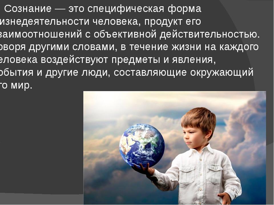 Сознание — это специфическая форма жизнедеятельности человека, продукт его в...