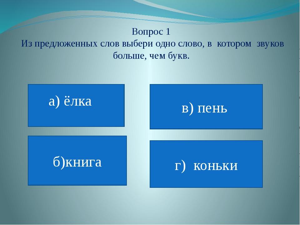 Вопрос 1 Из предложенных слов выбери одно слово, в котором звуков больше, чем...