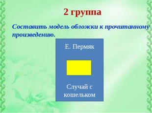 2 группа Составить модель обложки к прочитанному произведению. Е. Пермяк Случ