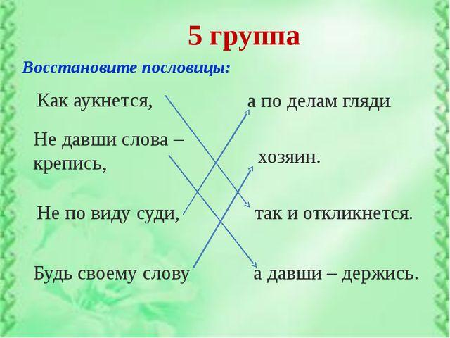 5 группа Восстановите пословицы: а по делам гляди. Как аукнется, Не давши сло...