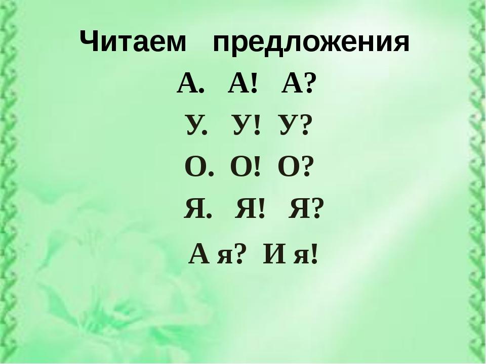 Читаем предложения А. А! А? О. О! О? У. У! У? Я. Я! Я? А я? И я!