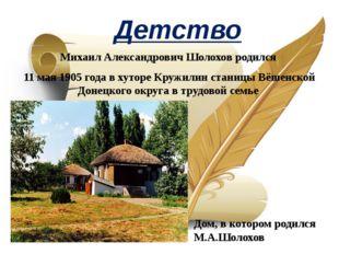 Детство Михаил Александрович Шолохов родился 11 мая 1905 года в хуторе Кружил