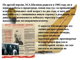 По другой версии, М.А.Шолохов родился в 1903 году, но в период работы в продо