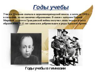 Годы учебы Учился Шолохов сначала в церковноприходской школе, а затем до 1918