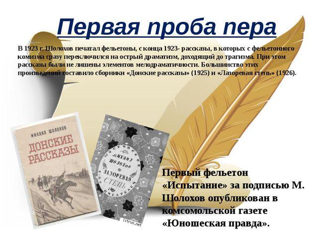 Первая проба пера В 1923 г. Шолохов печатал фельетоны, с конца 1923- рассказы...