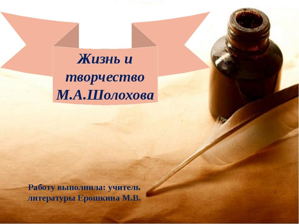 Работу выполнила: учитель литературы Ерошкина М.В. Жизнь и творчество М.А.Шол...