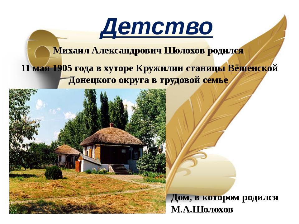 Детство Михаил Александрович Шолохов родился 11 мая 1905 года в хуторе Кружил...