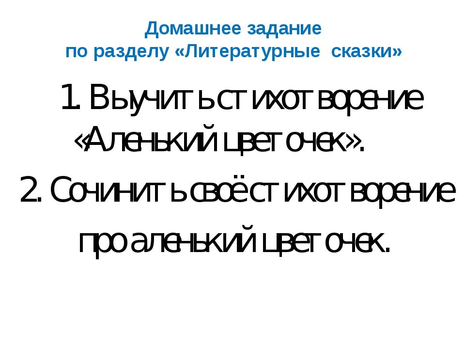 Домашнее задание по разделу «Литературные сказки» 1. Выучить стихотворение «А...