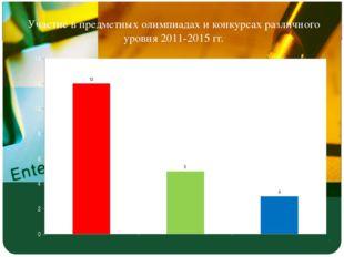 Участие в предметных олимпиадах и конкурсах различного уровня 2011-2015 гг.