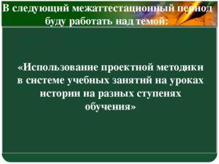 «Использование проектной методики в системе учебных занятий на уроках истории