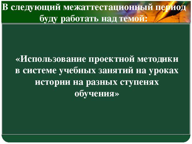 «Использование проектной методики в системе учебных занятий на уроках истории...