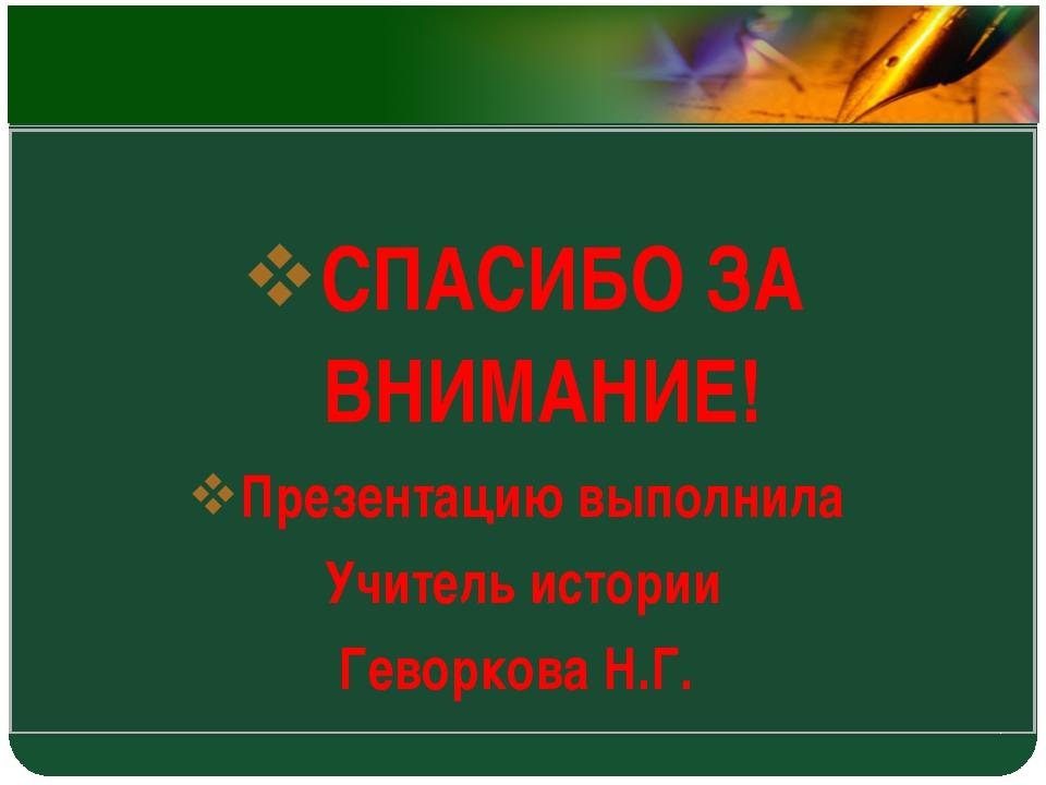 СПАСИБО ЗА ВНИМАНИЕ! Презентацию выполнила Учитель истории Геворкова Н.Г. LOGO