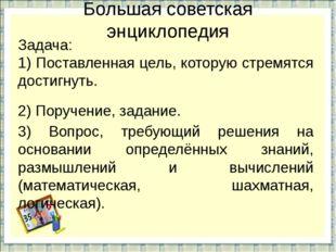 Большая советская энциклопедия Задача: 1) Поставленная цель, которую стремятс