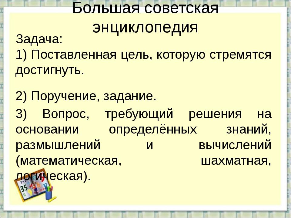 Большая советская энциклопедия Задача: 1) Поставленная цель, которую стремятс...