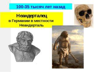 Неандерталец в Германии в местности Неандерталь 100-35 тысяч лет назад