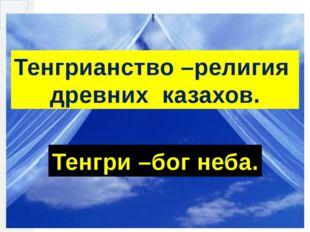 Тенгрианство –религия древних казахов. Тенгри –бог неба.
