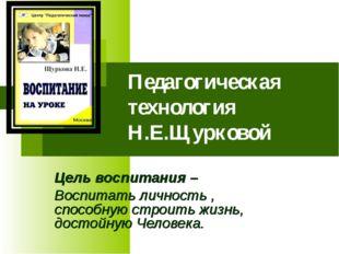 Педагогическая технология Н.Е.Щурковой Цель воспитания – Воспитать личность