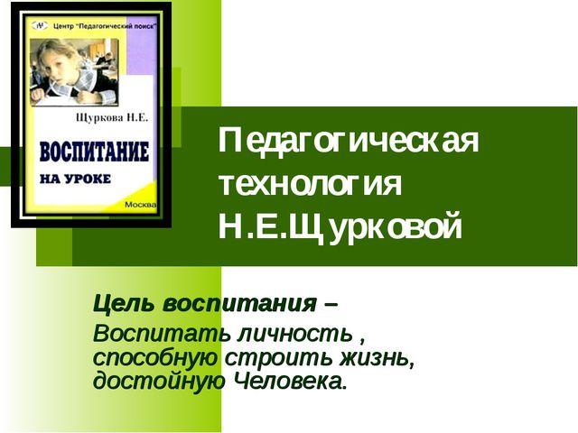 Педагогическая технология Н.Е.Щурковой Цель воспитания – Воспитать личность...