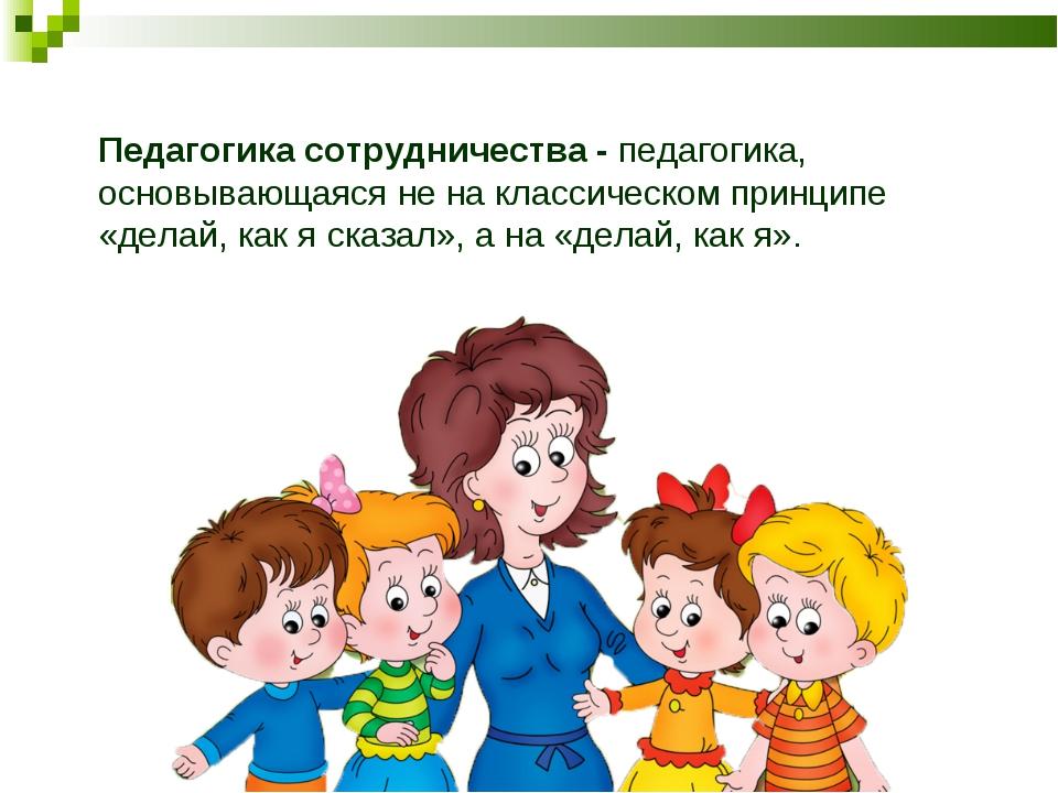 Педагогика сотрудничества- педагогика, основывающаяся не на классическом при...