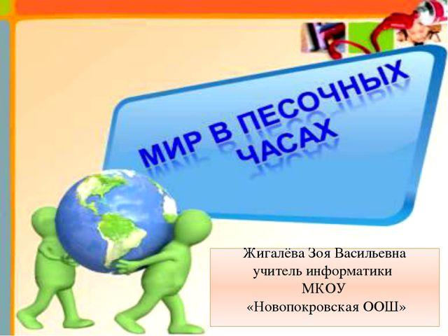 Жигалёва Зоя Васильевна учитель информатики МКОУ «Новопокровская ООШ»
