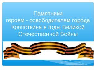 Памятники героям - освободителям города Кропоткина в годы Великой Отечествен
