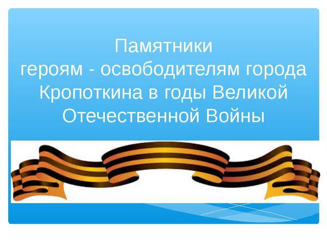 Памятники героям - освободителям города Кропоткина в годы Великой Отечествен...