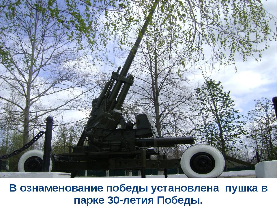 В ознаменование победы установлена пушка в парке 30-летия Победы.