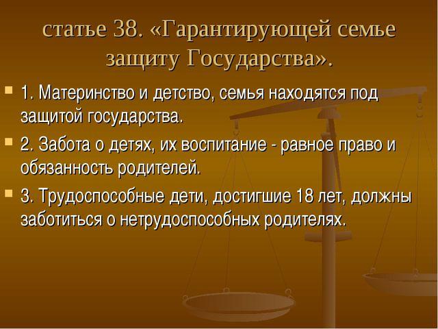 статье 38. «Гарантирующей семье защиту Государства». 1. Материнство и детство...