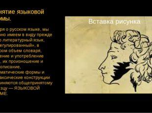 Понятие языковой нормы. Говоря о русском языке, мы обычно имеем в виду прежде