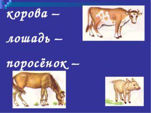 корова – лошадь – поросёнок –