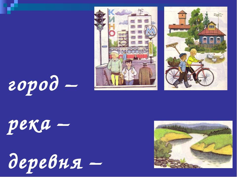 город – река – деревня –