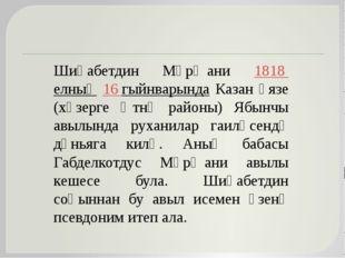 Шиһабетдин Мәрҗани 1818 елның 16 гыйнварында Казан өязе (хәзерге Әтнә районы