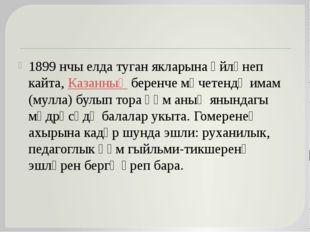 1899 нчы елда туган якларына әйләнеп кайта, Казанның беренче мәчетендә имам