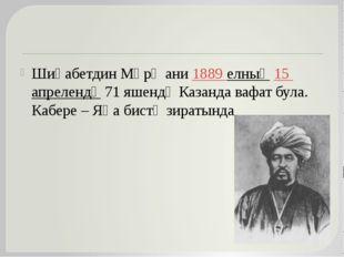 Шиһабетдин Мәрҗани 1889 елның 15 апрелендә 71 яшендә Казанда вафат була. Каб