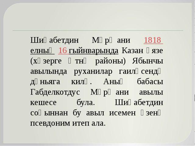 Шиһабетдин Мәрҗани 1818 елның 16 гыйнварында Казан өязе (хәзерге Әтнә районы...