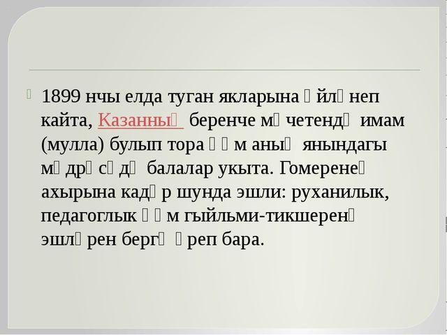 1899 нчы елда туган якларына әйләнеп кайта, Казанның беренче мәчетендә имам...