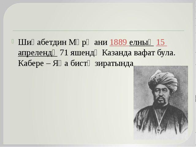 Шиһабетдин Мәрҗани 1889 елның 15 апрелендә 71 яшендә Казанда вафат була. Каб...