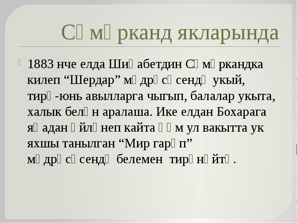 """Сәмәрканд якларында 1883 нче елда Шиһабетдин Сәмәркандка килеп """"Шердар"""" мәдрә..."""