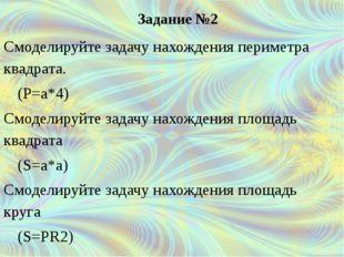 Задание №2 Смоделируйте задачу нахождения периметра квадрата. (Р=а*4) С