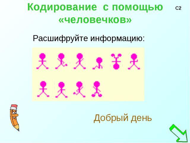 Кодирование с помощью «человечков» Расшифруйте информацию: Добрый день С2