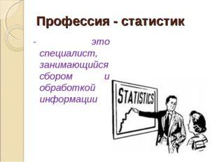Профессия - статистик - это специалист, занимающийся сбором и обработкой инфо