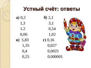 Устный счёт: ответы а) 0,2 б) 2,1 1,3 3,1 1.2 0,54 0,06 1,02 в) 5,83 г) 0,16