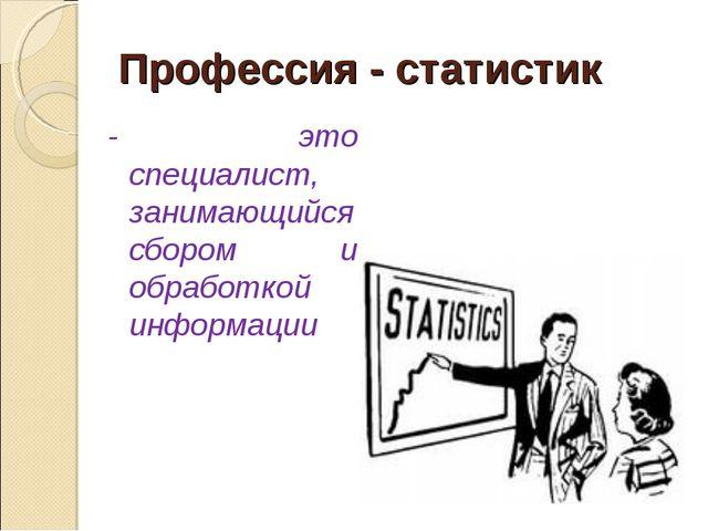 Профессия - статистик - это специалист, занимающийся сбором и обработкой инфо...
