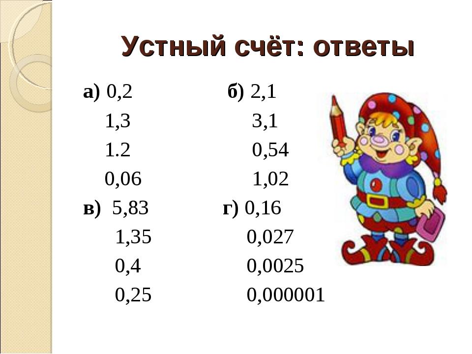 Устный счёт: ответы а) 0,2 б) 2,1 1,3 3,1 1.2 0,54 0,06 1,02 в) 5,83 г) 0,16...
