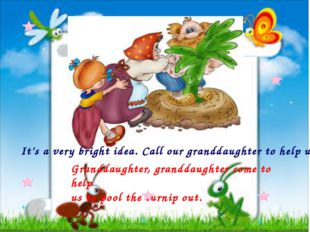 It's a very bright idea. Call our granddaughter to help us.  Granddaughter, g