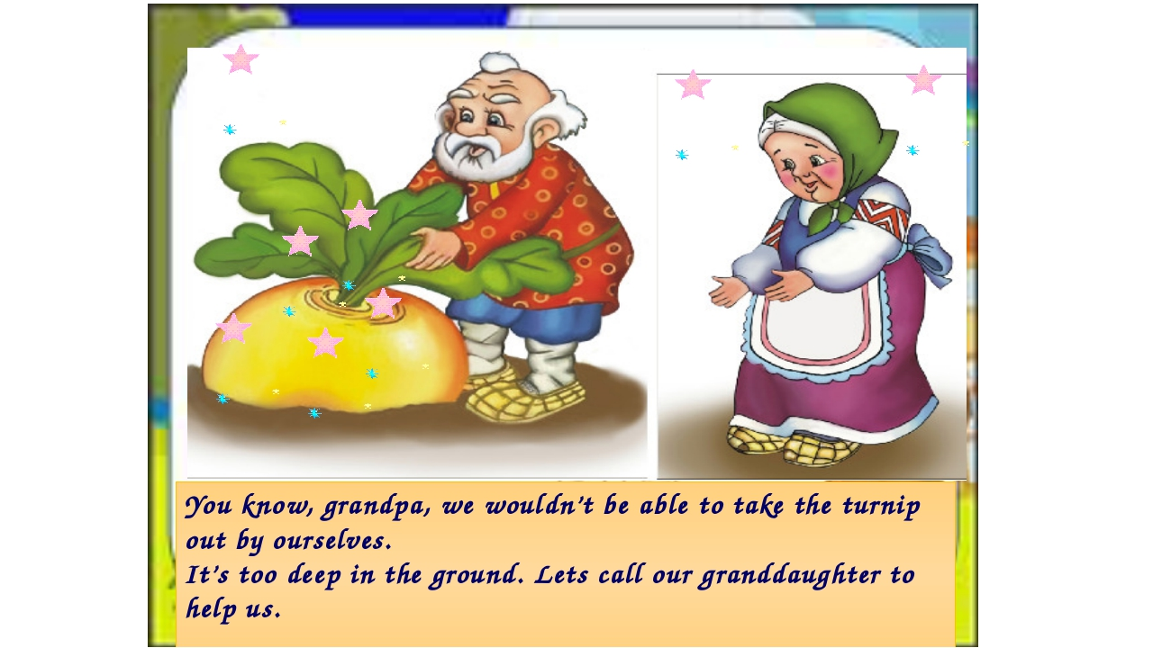 You know, grandpa, we wouldn't be able to take the turnip out by ourselves. I...